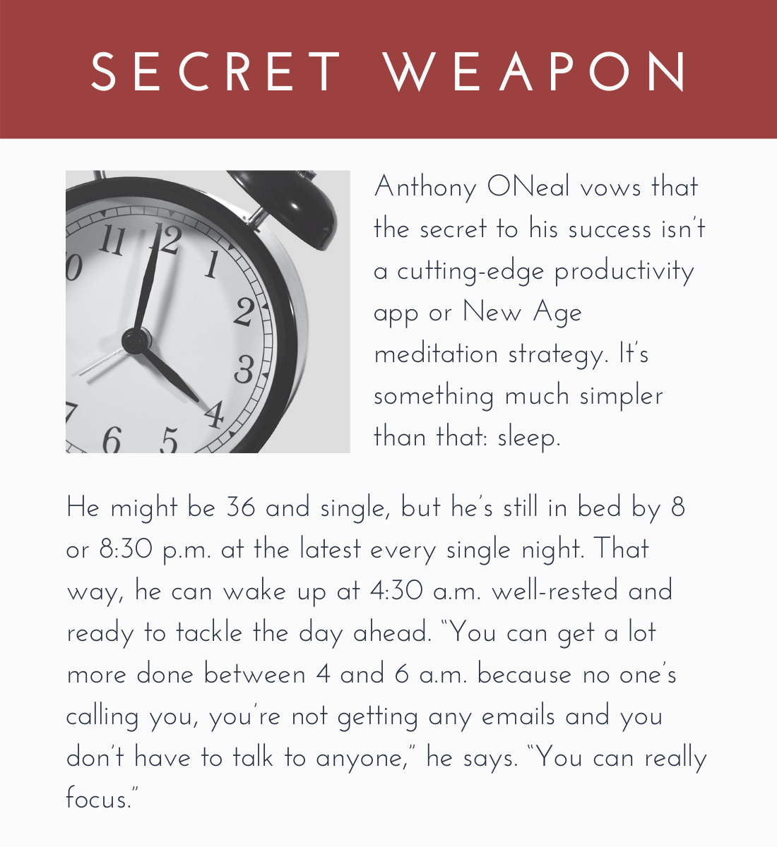 """Secret Weapon:  Anthony ONeal vows that the secret to his success isn't a cutting-edge productivity app or New Age meditation strategy. It's something much simpler than that: sleep.  He might be 36 and single, but he's still in bed by 8 or 8:30 p.m. at the latest every single night. That way, he can wake up at 4:30 a.m. well-rested and ready to tackle the day ahead. """"You can get a lot more done between 4 and 6 a.m. because no one's calling you, you're not getting any emails and you don't have to talk to anyone,"""" he says. """"You can really focus."""""""